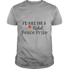 Id Kill for a Nobel Peace Prize TShirt #jobs #tshirts #PRIZE #gift #ideas #Popular #Everything #Videos #Shop #Animals #pets #Architecture #Art #Cars #motorcycles #Celebrities #DIY #crafts #Design #Education #Entertainment #Food #drink #Gardening #Geek #Hair #beauty #Health #fitness #History #Holidays #events #Home decor #Humor #Illustrations #posters #Kids #parenting #Men #Outdoors #Photography #Products #Quotes #Science #nature #Sports #Tattoos #Technology #Travel #Weddings #Women