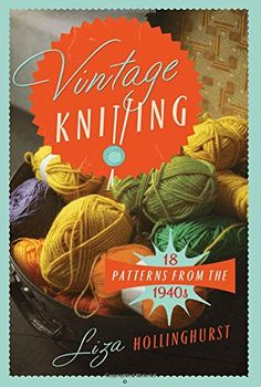 Vintage Knitting: 18 Patterns from the 1940's: Recreating Wartime Style (Old House) by Liza Hollingsworth http://www.amazon.com/dp/1908402970/ref=cm_sw_r_pi_dp_.eMfvb102GXPJ