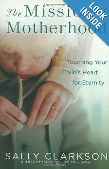 The Mission of Motherhood: Touching Your Child's Heart for Eternity: Sally Clarkson: 9781578565818: Amazon.com: Books