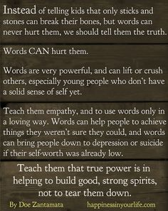words really do hurt, sometimes they hurt more than sticks or stones. broken bones will heal but a word might stick in our heads for the rest of our lives.