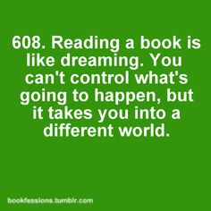 Reading a book is like dreaming. You can't control what's going to happen, but it takes you into a different world.