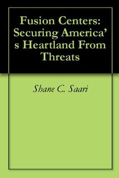 Fusion Centers: Securing America's Heartland From Threats by Shane C. Saari. $2.99. 58 pages