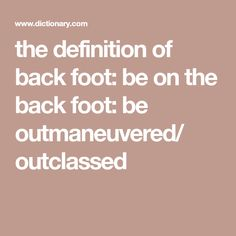 the definition of back foot: be on the back foot: be outmaneuvered/ outclassed