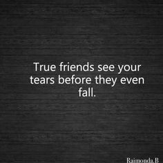 true friends see your tears before they even fall.. so true.. onlt TRUE friends.