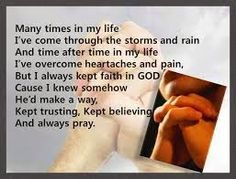 Many times in my life I've come through the storms and rain.  And time after time in my life I've overcome heartaches and pain.   But I always kept faith in God Cause I knew somehow he'd make a way.   Kept trusting Kept believing And always pray   (Williams Brothers - Prayer Made The Difference Lyrics)