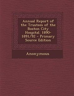 Annual Report of the Trustees of the Boston City Hospital. 1890-1891/92 - Primary Source Edition