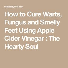 How to Cure Warts, Fungus and Smelly Feet Using Apple Cider Vinegar : The Hearty Soul