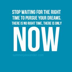 Stop waiting for the right time to pursue your dreams. There is no right time, there is only NOW. www.summerjalexander.com