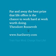 Work hard at work worth doing. xo www.SueDavey.com Train Your Mind. Change Your Life!
