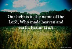 Our help is in the name of the Lord, Who made heaven and earth. Psalm 124:8