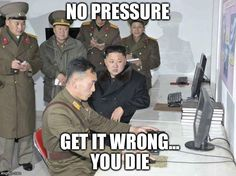 Kim Jong Un   NO PRESSURE GET IT WRONG...             YOU DIE   image tagged in…
