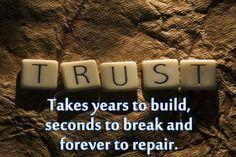 Trust takes years to build, seconds to break and forever to repair - unknown