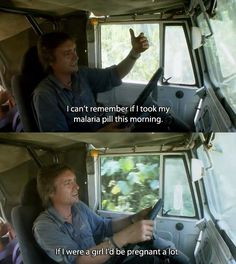 I can't remember if I took my malaria pill this morning. If I were a girl, I'd be pregnant a lot. - Hammond (Top Gear)