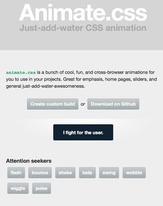 animate.css is a bunch of cool, fun, and cross-browser animations for you to use in your projects. Great for emphasis, home pages, sliders, and general just-add-water-awesomeness. http://daneden.me/animate/