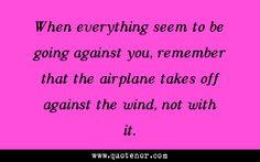 When everything seem to be going against you, remember that the airplane takes off against the wind, not with it. #inspiration #motivation #success #awesome  #nevergiveup #quotes