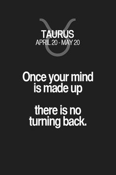 Once your mind is made up there is no turning back. Taurus | Taurus Quotes | Taurus Zodiac Signs