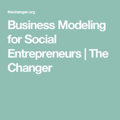 Business Modeling for Social Entrepreneurs | The Changer