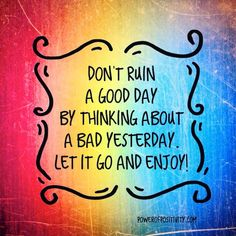 Every day is a new day, one in which you control the power of what will negatively or positively affect you!