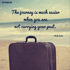 """""""The journey is much easier when you are not carrying your past."""" - Sheila Burke"""