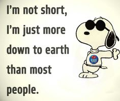 I'm not short, I'm just more down to earth than most people.