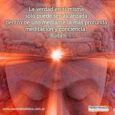 ... La verdad en sí misma sólo puede ser alcanzada dentro de uno mediante la más profunda meditación y conciencia. Buda.