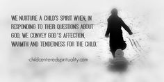 We nurture a child's spirit when, in responding to their questions about God, we convey God's affection, warmth and tenderness for the child