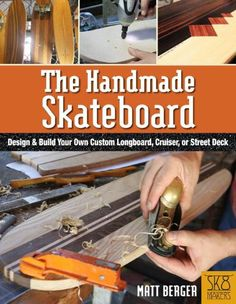 The Handmade Skateboard: How to Design and Build a Custom Longboard, Cruiser, or Street Deck from Scratch by Matt Berger