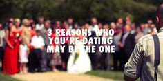 3 Reasons Who You're Dating May be the one to marry.