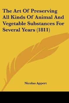 Introducing The Art Of Preserving All Kinds Of Animal And Vegetable Substances For Several Years 1811. Buy Your Books Here and follow us for more updates!
