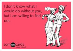 I don't know what I would do without you, but I am willing to find out.