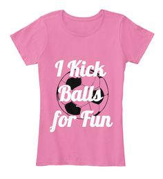 Discover Kick Balls For Fun Women's T-Shirt, a custom product made just for  you by Teespring. - Just having a little fun with soccer girls.