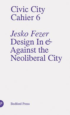 Civic City Cahier 6: Design in and Against the Neoliberal City