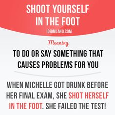 """""""Shoot yourself in the foot"""" means """"to do or say something that causes problems for you"""". Example: When Michelle got drunk before her final exam, she shot herself in the foot. She failed the test! Learning English can be fun! Visit our website: learzing.com #idiom #idioms #saying #sayings #phrase #phrases #expression #expressions #english #englishlanguage #learnenglish #studyenglish #language #vocabulary #dictionary #grammar #efl #esl #tesl #tefl #toefl #ielts #toeic #englishlear"""