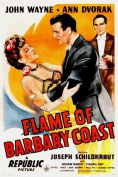 John Wayne Movie / Flame of Barbary Coast (1944) Duke (Wayne) falls for Flaxen (Ann Dvorak) in the Barbary Coast in turn-of-the-century San Francisco. He loses money to crooked gambler Tito (Joseph Schildkraut), goes home and PL: learns to gamble, and returns. After he makes a fortune he opens his own place with Flaxen as the entertainer. The 1906 quake destroys his place. Also stars-William Frawley
