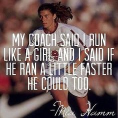 """My coach said I ran like a girl, I said if he could run a little faster he could too."" -- Mia Hamm  Soccer star Mia Hamm is considered one of the best soccer players in history having scored 158 international goals during her career – more than any other player, male or female, until Abby Wambach broke her record in 2012. Over the duration of her professional soccer career, Hamm won two World Cup titles, two Olympic gold medals, and was inducted into the National Soccer Hall of Fame."