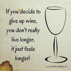 Wine Humor: if you decide to give up wine, you don't really live longer, it just feels longer! #WineHumor