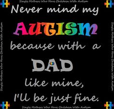 """""""Never mind my AUTISM..."""" For all the Autism Fathers :) Thank you Daddy and honey"""