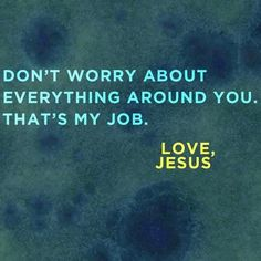 Don't worry about everything around you. That's my Job.