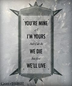 You're mine & I'm yours and if we die we die, we die, but first we'll live.