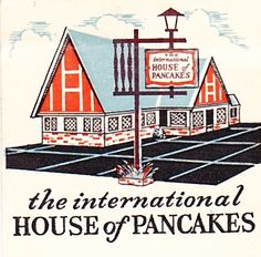 International House of Pancakes IHOP - loved going here in Fond du Lac w/ my grandparents.