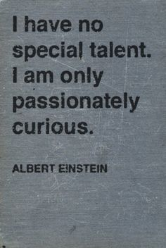 """I have no special talent. I'm only passionately curious."" - Albert Einstein"