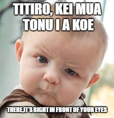 Skeptical Baby Meme | TITIRO, KEI MUA TONU I A KOE THERE,IT'S RIGHT IN FRONT OF YOUR EYES | image tagged in memes,skeptical baby | made w/ Imgflip meme maker