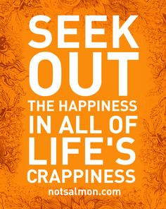 Seek out the happiness in all of life's carppiness.  #Quote #Life