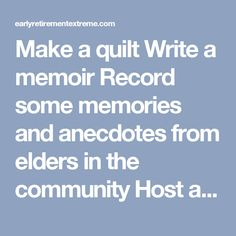 Make a quilt Write a memoir Record some memories and anecdotes from elders in the community Host a podcast Cultivate bonsai trees Create/improve your garden Try new recipes Write, produce and direct a film Produce short movies, or vlog Start a Youtube channel based on your interests Woodworking/carpentry Wood carving