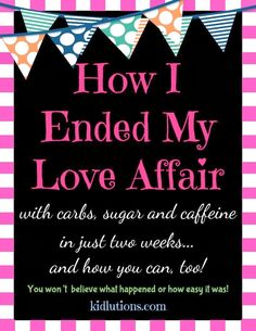 Unbelievably easy! How I Ended My Love Affair with Carbs, Sugar and Caffeine...and how you can, too!