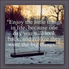 """""""Enjoy the little things in life, because one day you will look back, and realize they were the big things."""""""