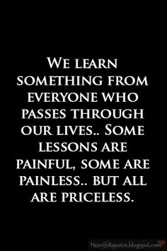 Heartfelt Quotes: We learn something from everyone who passes through our lives.