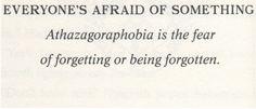Athazagoraphobia - The fear of forgetting or being forgotten