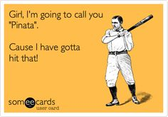 Girl, I'm going to call you 'Pinata'. Cause I have gotta hit that!