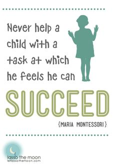 """Never help a child with a task at which he feels he can succeed."" Wisdom from Maria Montessori. Wait until your child asks for help, or shows too much frustration, before you intervene; children learn best by doing!"